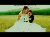 «Наша свадьба» под музыку Леонид Агутин и Анжелика Варум - Я буду всегда с тобой(безумно красивая песня). Picrolla
